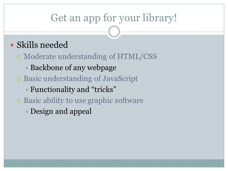Get an app for your library! Skills needed  Moderate understanding of HTML/CSS  Backbone of any webpage  Basic understanding of JavaScript  Functi