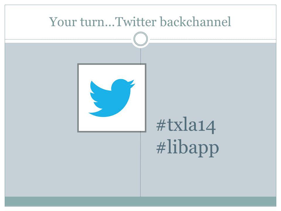 Your turn…Twitter backchannel #txla14 #libapp