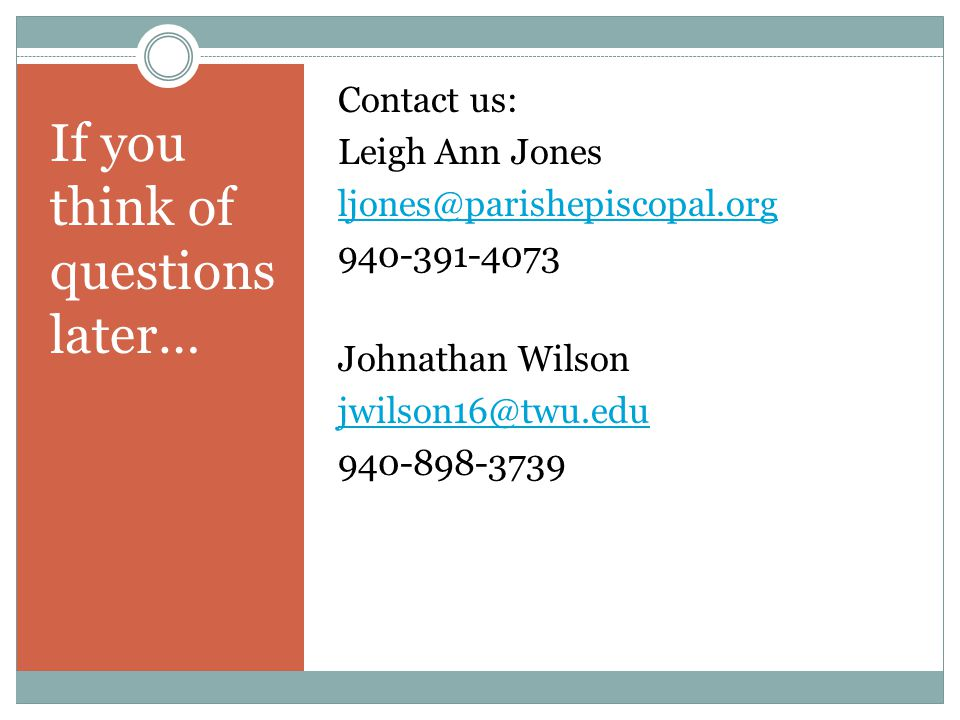 If you think of questions later… Contact us: Leigh Ann Jones ljones@parishepiscopal.org 940-391-4073 Johnathan Wilson jwilson16@twu.edu 940-898-3739