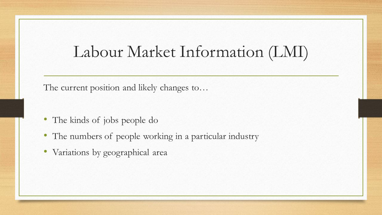 Labour Market Information (LMI) The current position and likely changes to… The kinds of jobs people do The numbers of people working in a particular