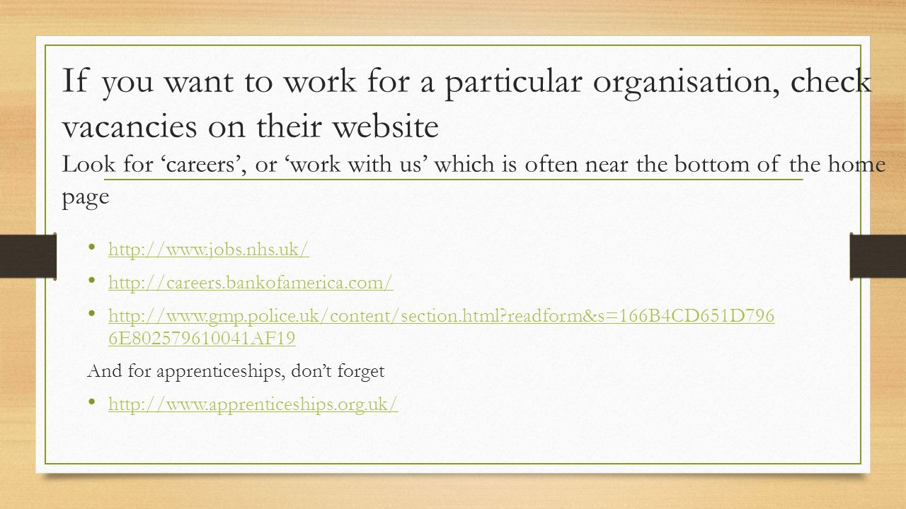 If you want to work for a particular organisation, check vacancies on their website Look for 'careers', or 'work with us' which is often near the bott
