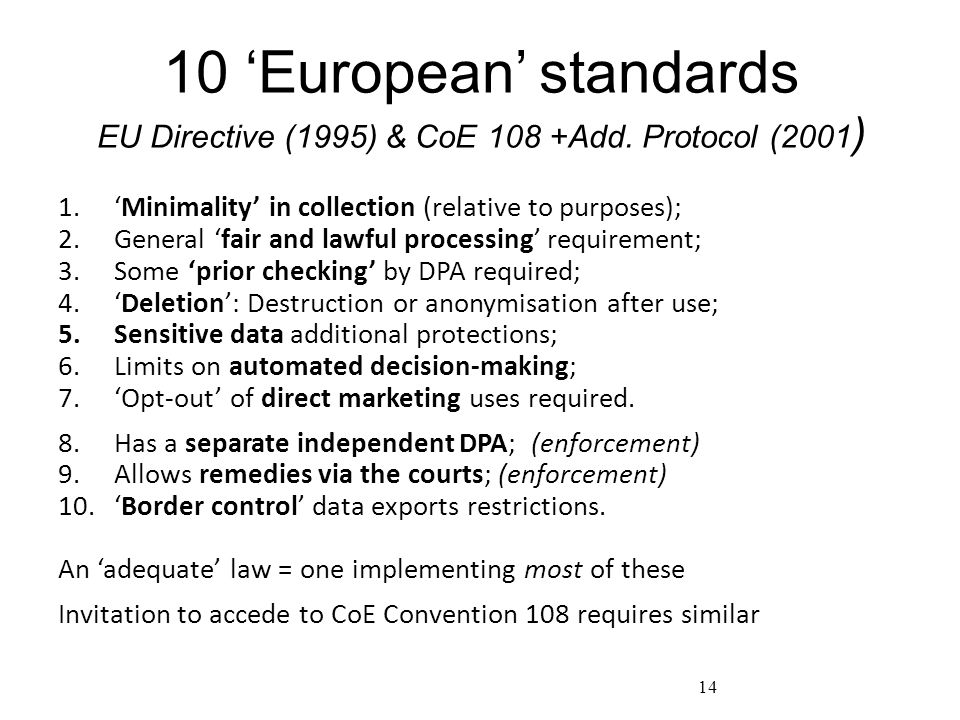 10 'European' standards EU Directive (1995) & CoE 108 +Add. Protocol (2001 ) 1.'Minimality' in collection (relative to purposes); 2.General 'fair and