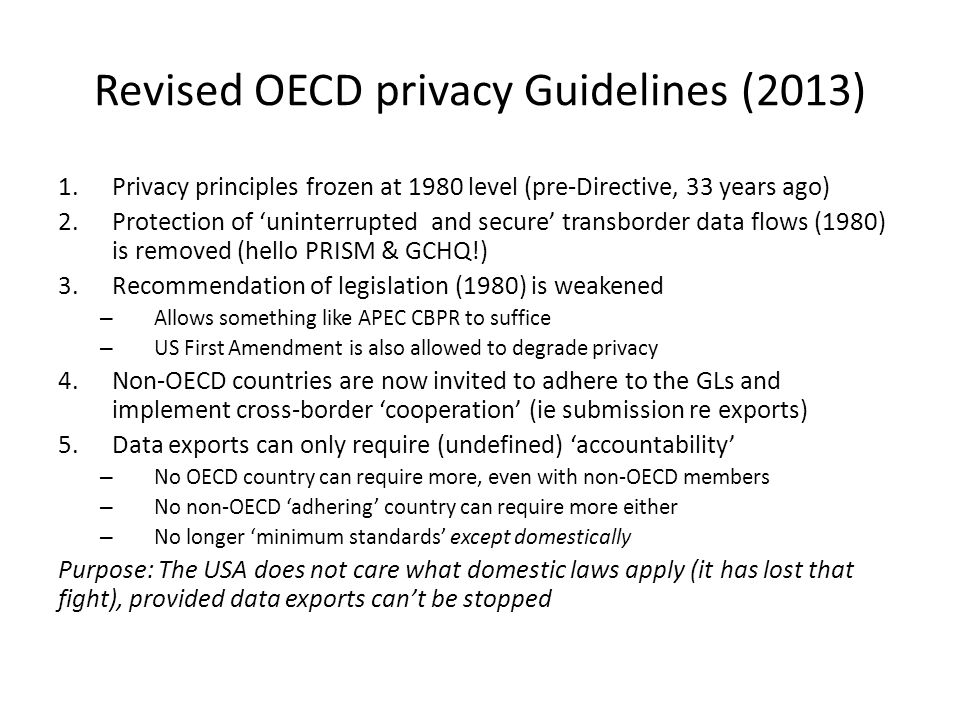 Revised OECD privacy Guidelines (2013) 1.Privacy principles frozen at 1980 level (pre-Directive, 33 years ago) 2.Protection of 'uninterrupted and secure' transborder data flows (1980) is removed (hello PRISM & GCHQ!) 3.Recommendation of legislation (1980) is weakened – Allows something like APEC CBPR to suffice – US First Amendment is also allowed to degrade privacy 4.Non-OECD countries are now invited to adhere to the GLs and implement cross-border 'cooperation' (ie submission re exports) 5.Data exports can only require (undefined) 'accountability' – No OECD country can require more, even with non-OECD members – No non-OECD 'adhering' country can require more either – No longer 'minimum standards' except domestically Purpose: The USA does not care what domestic laws apply (it has lost that fight), provided data exports can't be stopped