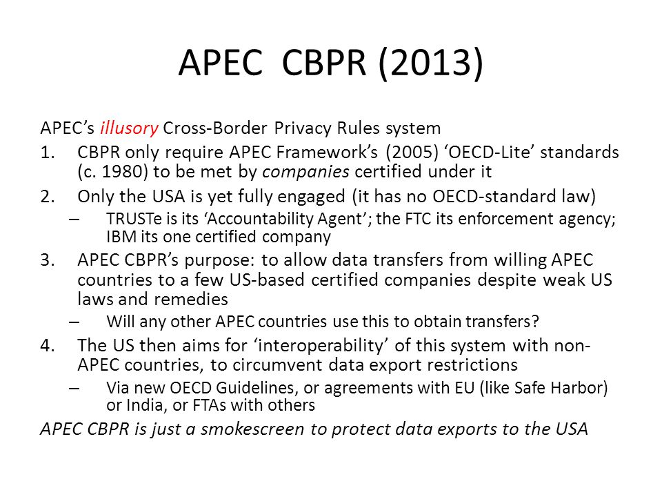 APEC CBPR (2013) APEC's illusory Cross-Border Privacy Rules system 1.CBPR only require APEC Framework's (2005) 'OECD-Lite' standards (c. 1980) to be m