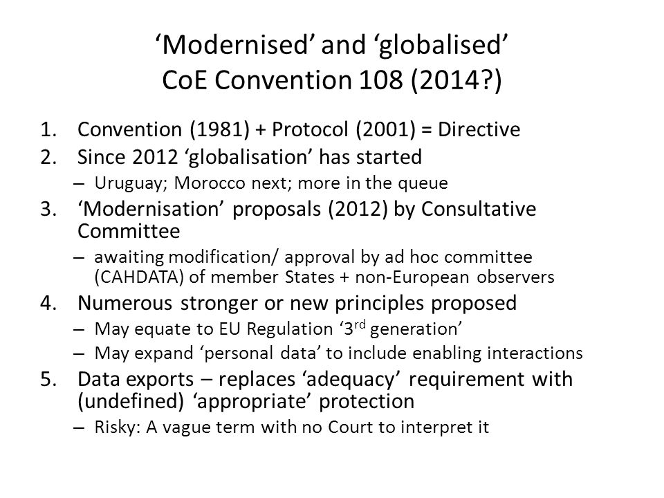 'Modernised' and 'globalised' CoE Convention 108 (2014 ) 1.Convention (1981) + Protocol (2001) = Directive 2.Since 2012 'globalisation' has started – Uruguay; Morocco next; more in the queue 3.'Modernisation' proposals (2012) by Consultative Committee – awaiting modification/ approval by ad hoc committee (CAHDATA) of member States + non-European observers 4.Numerous stronger or new principles proposed – May equate to EU Regulation '3 rd generation' – May expand 'personal data' to include enabling interactions 5.Data exports – replaces 'adequacy' requirement with (undefined) 'appropriate' protection – Risky: A vague term with no Court to interpret it