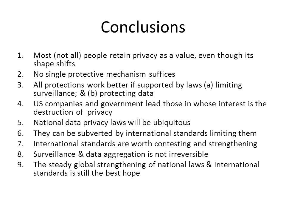 Conclusions 1.Most (not all) people retain privacy as a value, even though its shape shifts 2.No single protective mechanism suffices 3.All protections work better if supported by laws (a) limiting surveillance; & (b) protecting data 4.US companies and government lead those in whose interest is the destruction of privacy 5.National data privacy laws will be ubiquitous 6.They can be subverted by international standards limiting them 7.International standards are worth contesting and strengthening 8.Surveillance & data aggregation is not irreversible 9.The steady global strengthening of national laws & international standards is still the best hope
