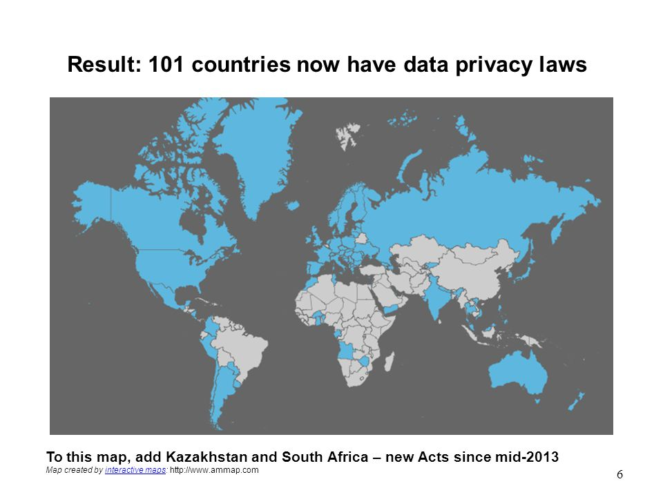 Result: 101 countries now have data privacy laws To this map, add Kazakhstan and South Africa – new Acts since mid-2013 Map created by interactive maps: http://www.ammap.cominteractive maps 6