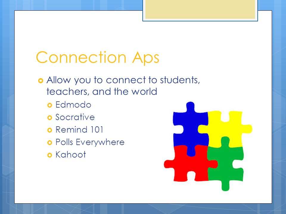 Connection Aps  Allow you to connect to students, teachers, and the world  Edmodo  Socrative  Remind 101  Polls Everywhere  Kahoot