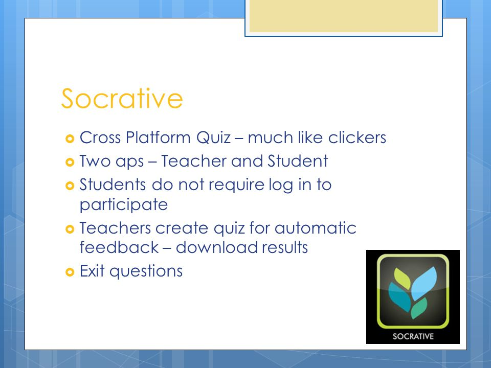 Socrative  Cross Platform Quiz – much like clickers  Two aps – Teacher and Student  Students do not require log in to participate  Teachers create quiz for automatic feedback – download results  Exit questions