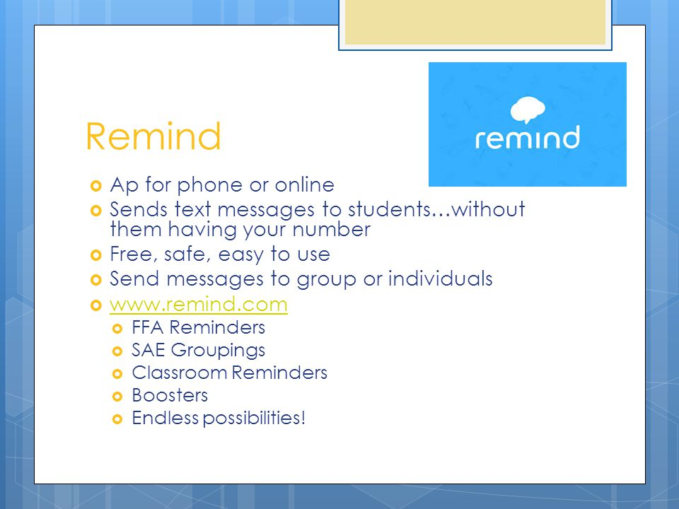 Remind  Ap for phone or online  Sends text messages to students…without them having your number  Free, safe, easy to use  Send messages to group or individuals  www.remind.com www.remind.com  FFA Reminders  SAE Groupings  Classroom Reminders  Boosters  Endless possibilities!