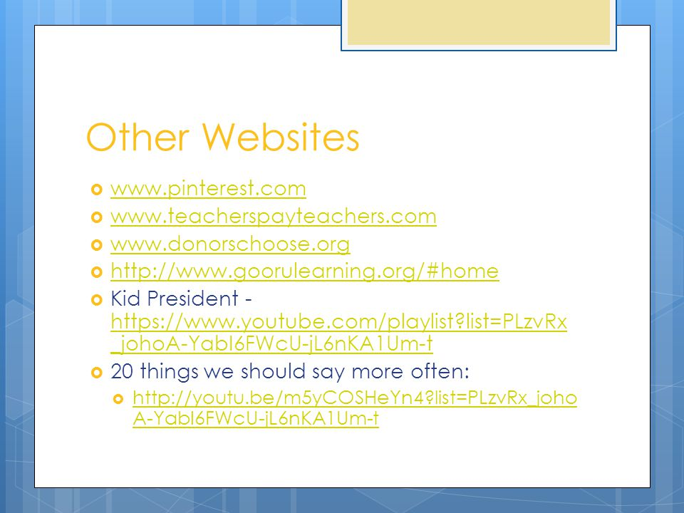 Other Websites  www.pinterest.com www.pinterest.com  www.teacherspayteachers.com www.teacherspayteachers.com  www.donorschoose.org www.donorschoose.org  http://www.goorulearning.org/#home http://www.goorulearning.org/#home  Kid President - https://www.youtube.com/playlist list=PLzvRx _johoA-YabI6FWcU-jL6nKA1Um-t https://www.youtube.com/playlist list=PLzvRx _johoA-YabI6FWcU-jL6nKA1Um-t  20 things we should say more often:  http://youtu.be/m5yCOSHeYn4 list=PLzvRx_joho A-YabI6FWcU-jL6nKA1Um-t http://youtu.be/m5yCOSHeYn4 list=PLzvRx_joho A-YabI6FWcU-jL6nKA1Um-t