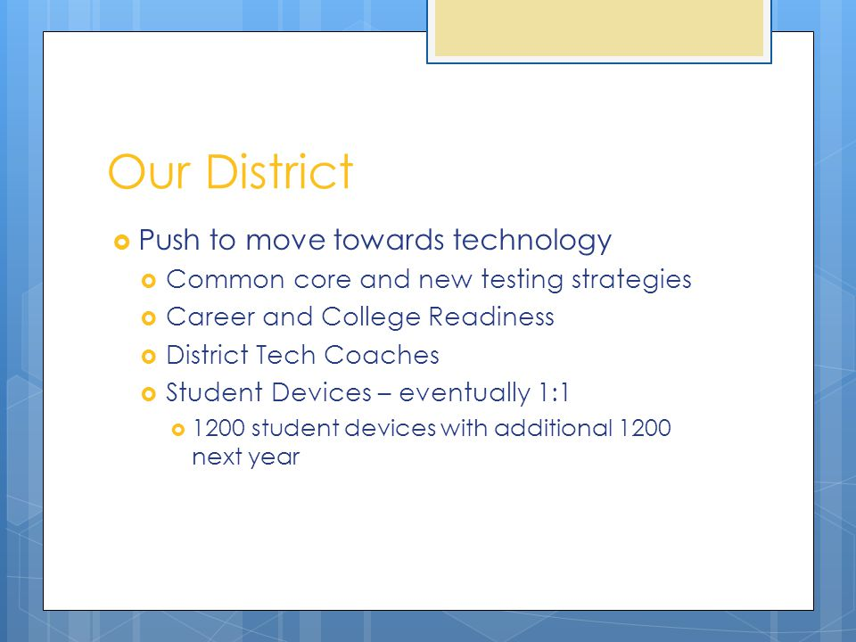 Our District  Push to move towards technology  Common core and new testing strategies  Career and College Readiness  District Tech Coaches  Student Devices – eventually 1:1  1200 student devices with additional 1200 next year