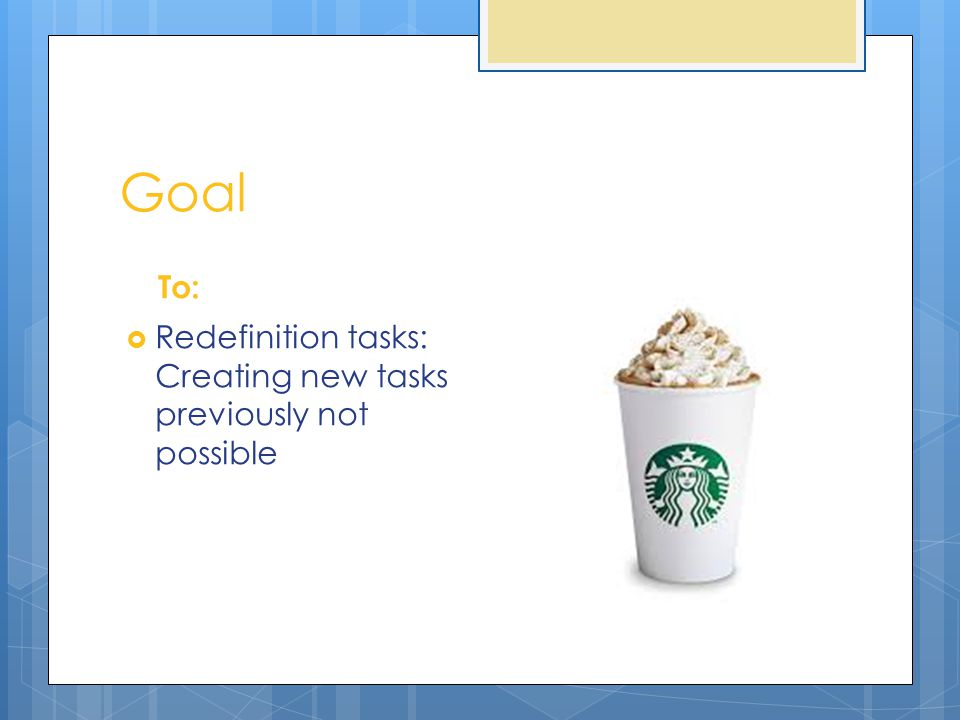 Goal To:  Redefinition tasks: Creating new tasks previously not possible