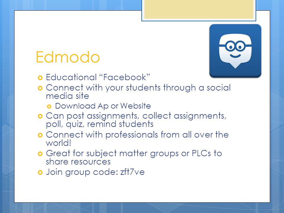 Edmodo  Educational Facebook  Connect with your students through a social media site  Download Ap or Website  Can post assignments, collect assignments, poll, quiz, remind students  Connect with professionals from all over the world.