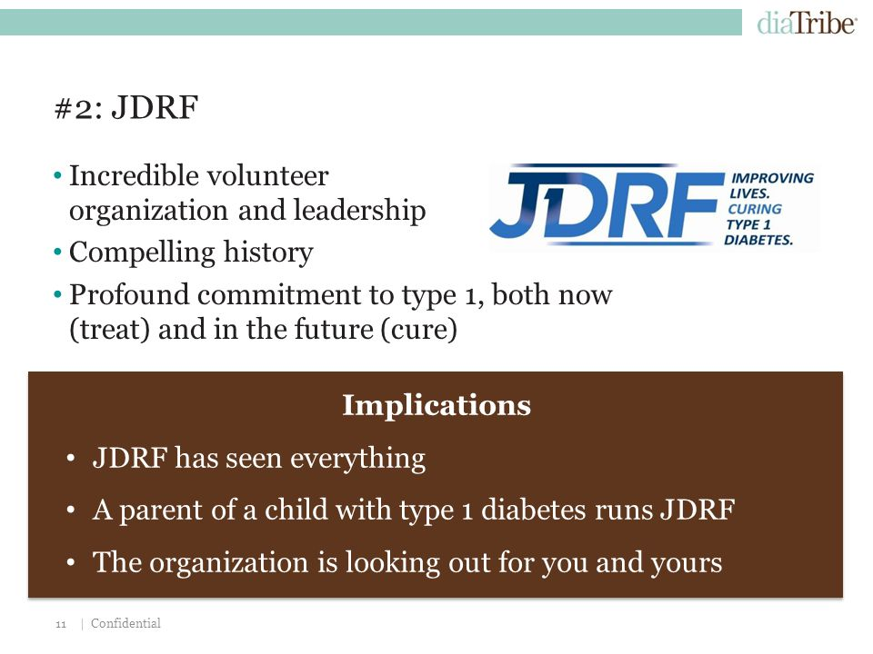 | Confidential11 #2: JDRF Incredible volunteer organization and leadership Compelling history Profound commitment to type 1, both now (treat) and in the future (cure) Implications JDRF has seen everything A parent of a child with type 1 diabetes runs JDRF The organization is looking out for you and yours