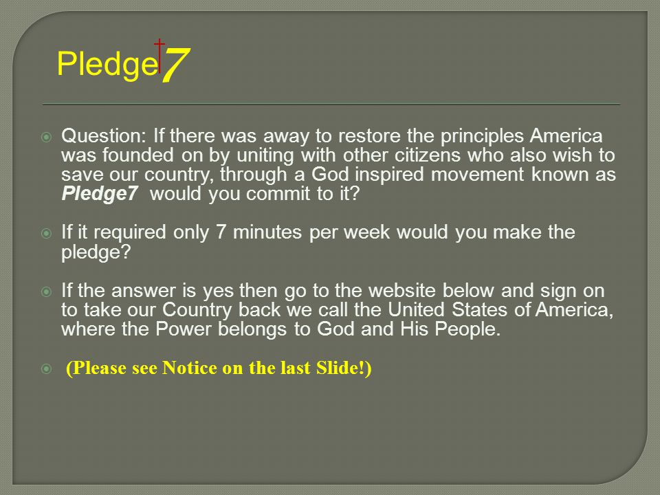  Question: If there was away to restore the principles America was founded on by uniting with other citizens who also wish to save our country, through a God inspired movement known as Pledge7 would you commit to it.