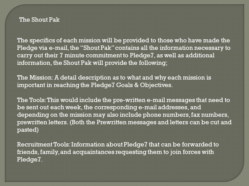 The Shout Pak The specifics of each mission will be provided to those who have made the Pledge via e-mail, the Shout Pak contains all the information necessary to carry out their 7 minute commitment to Pledge7, as well as additional information, the Shout Pak will provide the following; The Mission: A detail description as to what and why each mission is important in reaching the Pledge7 Goals & Objectives.