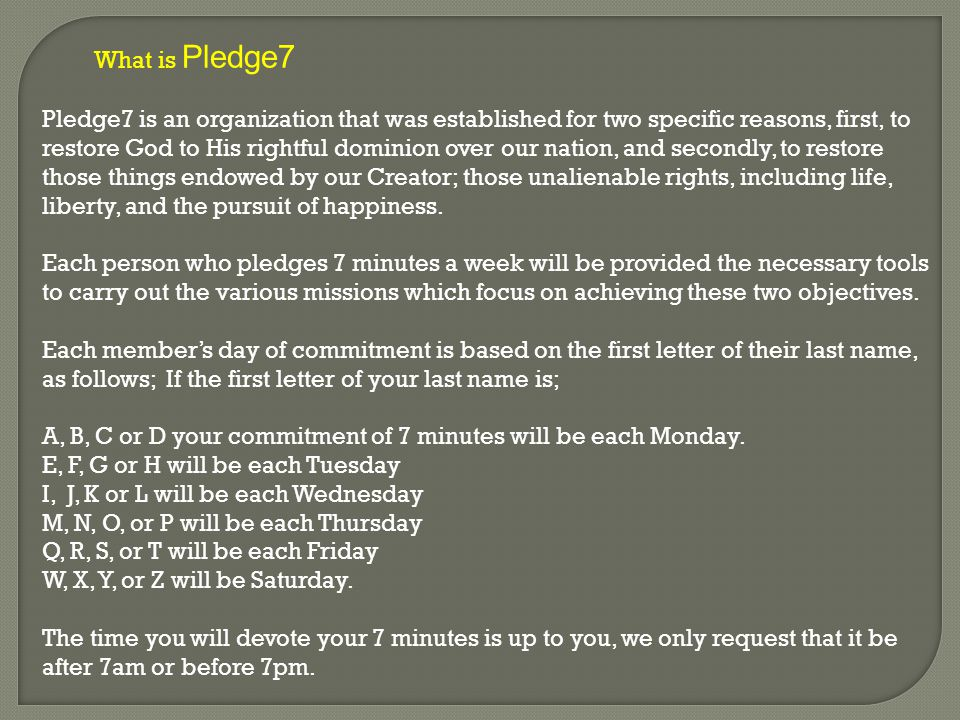 What is Pledge7 Pledge7 is an organization that was established for two specific reasons, first, to restore God to His rightful dominion over our nation, and secondly, to restore those things endowed by our Creator; those unalienable rights, including life, liberty, and the pursuit of happiness.