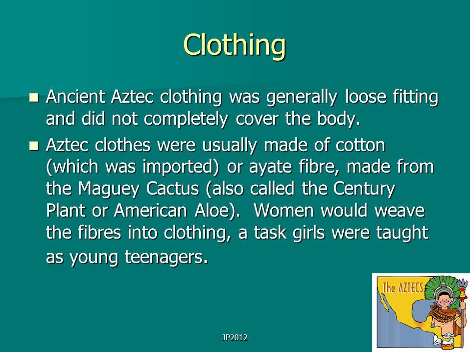 JP2012 Clothing Ancient Aztec clothing was generally loose fitting and did not completely cover the body. Ancient Aztec clothing was generally loose f