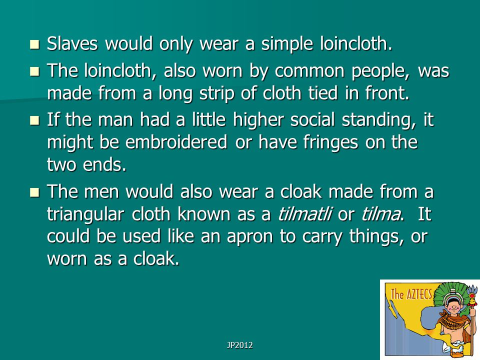 JP2012 Slaves would only wear a simple loincloth. Slaves would only wear a simple loincloth. The loincloth, also worn by common people, was made from