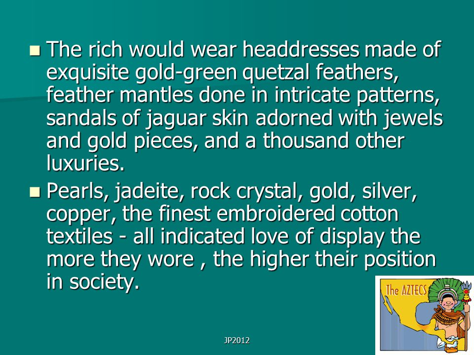 JP2012 The rich would wear headdresses made of exquisite gold-green quetzal feathers, feather mantles done in intricate patterns, sandals of jaguar sk