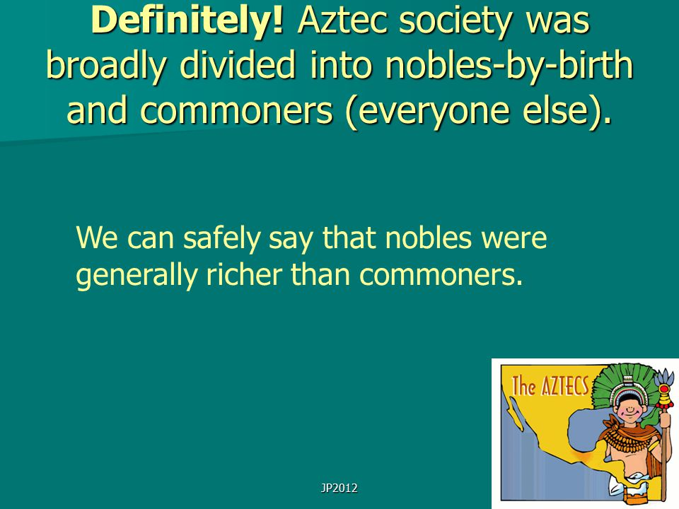 JP2012 Definitely! Aztec society was broadly divided into nobles-by-birth and commoners (everyone else). We can safely say that nobles were generally