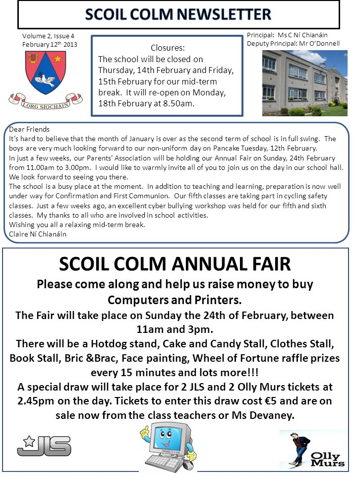 Volume 2, Issue 4 February 12 th 2013 Principal: Ms C Ní Chianáin Deputy Principal: Mr O'Donnell SCOIL COLM ANNUAL FAIR Please come along and help us raise money to buy Computers and Printers.