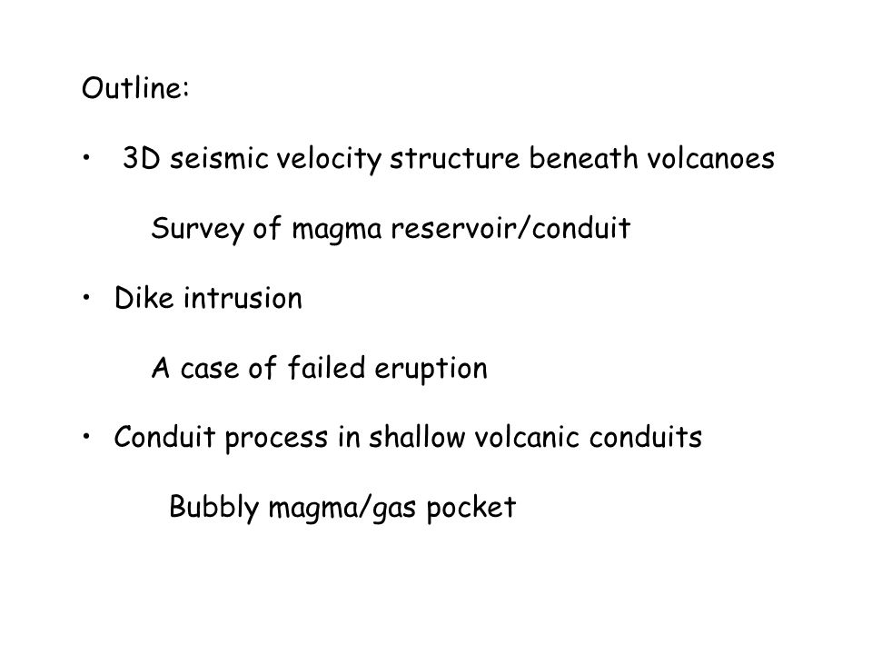 Outline: 3D seismic velocity structure beneath volcanoes Survey of magma reservoir/conduit Dike intrusion A case of failed eruption Conduit process in shallow volcanic conduits Bubbly magma/gas pocket