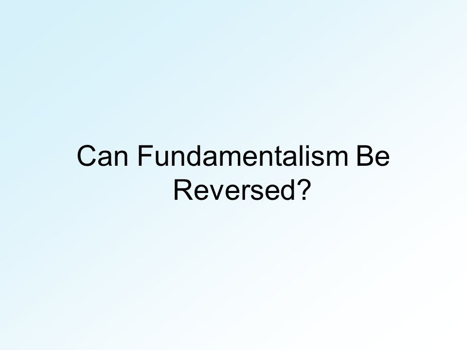 Can Fundamentalism Be Reversed?