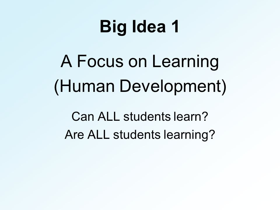 Big Idea 1 A Focus on Learning (Human Development) Can ALL students learn.