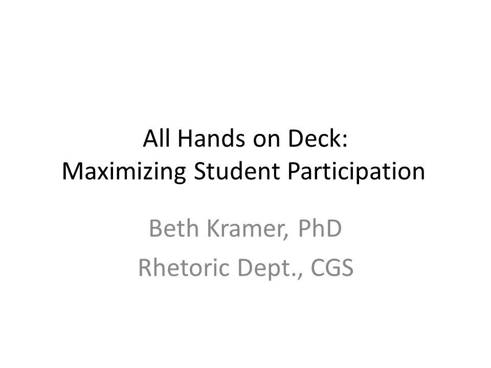 All Hands on Deck: Maximizing Student Participation Beth Kramer, PhD Rhetoric Dept., CGS