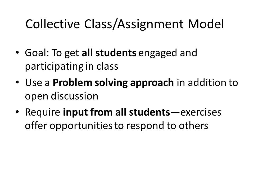 Collective Class/Assignment Model Goal: To get all students engaged and participating in class Use a Problem solving approach in addition to open disc