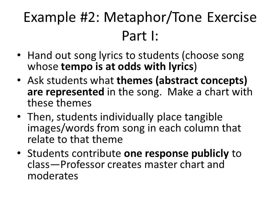 Example #2: Metaphor/Tone Exercise Part I: Hand out song lyrics to students (choose song whose tempo is at odds with lyrics) Ask students what themes