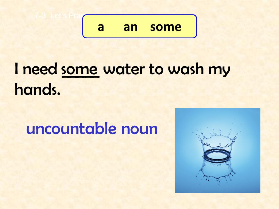 There is _____ ice cream in the fridge. some 7-3 Let's Practice uncountable noun a an some