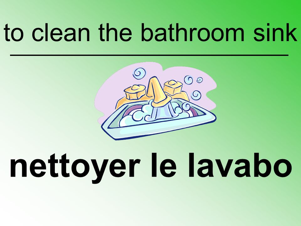 nettoyer le lavabo to clean the bathroom sink