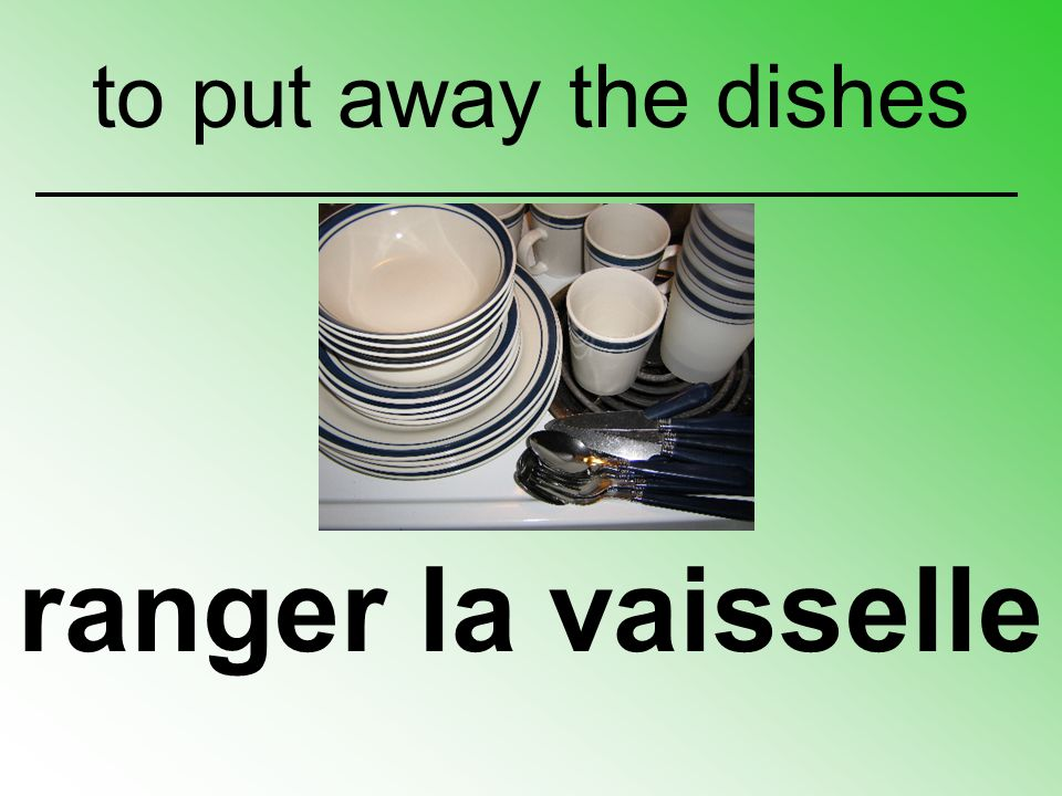 ranger la vaisselle to put away the dishes