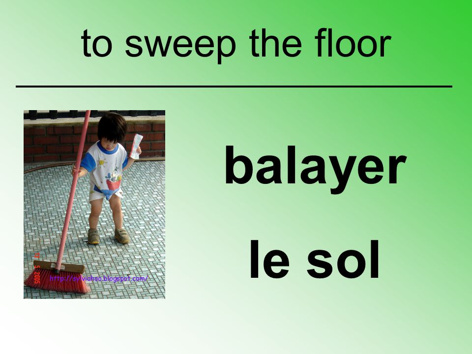 balayer le sol to sweep the floor