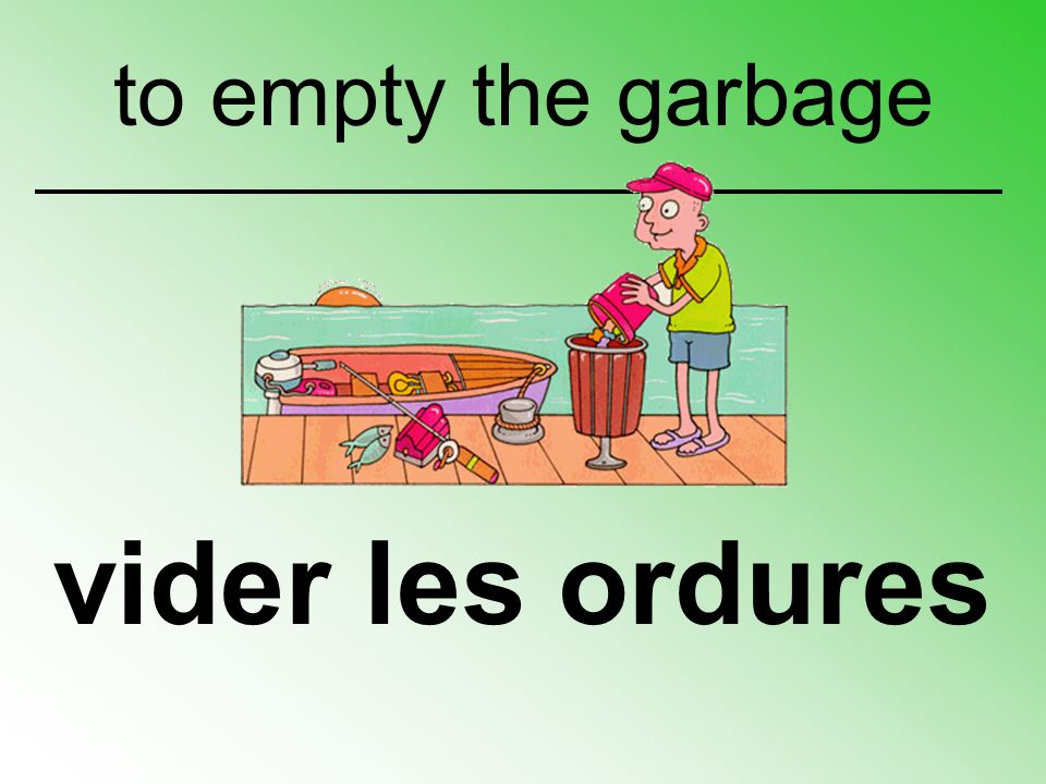 vider les ordures to empty the garbage