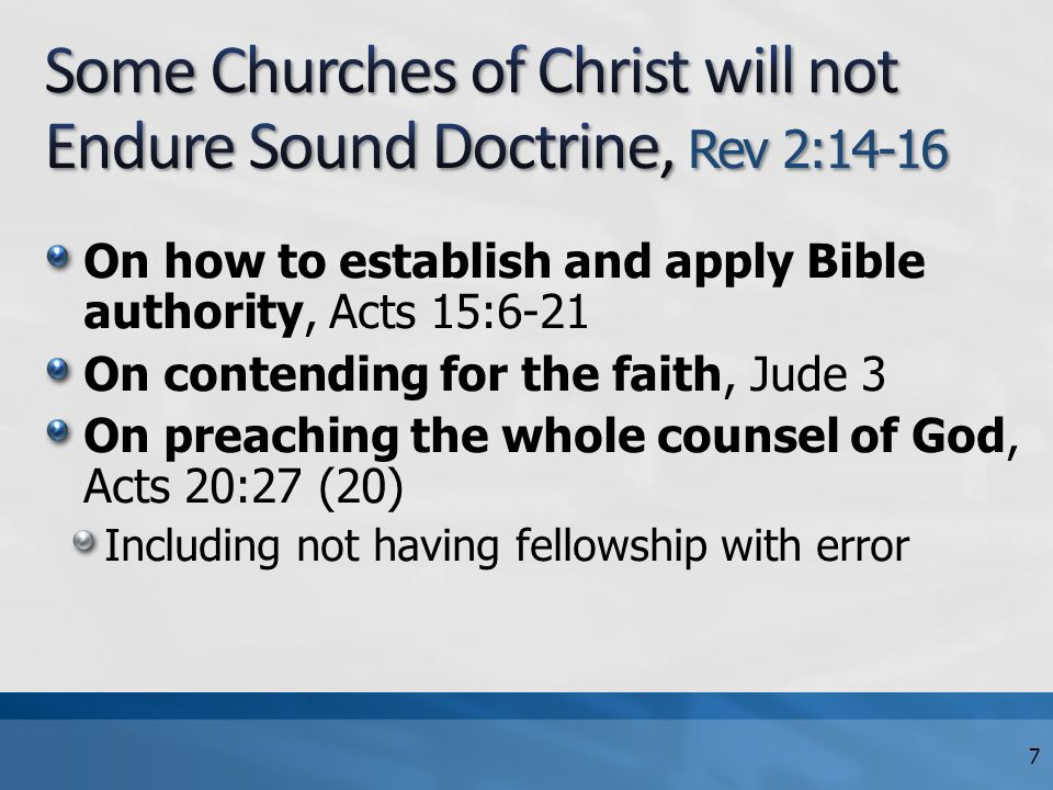 On how to establish and apply Bible authority, Acts 15:6-21 On contending for the faith, Jude 3 On preaching the whole counsel of God, Acts 20:27 (20) Including not having fellowship with error 7
