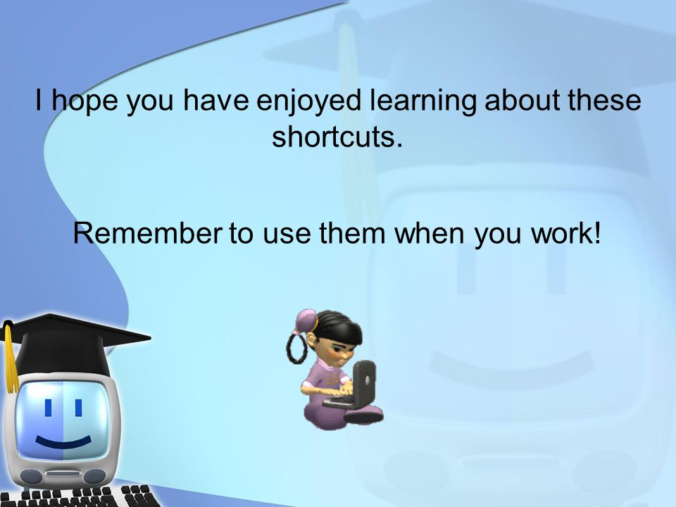 I hope you have enjoyed learning about these shortcuts. Remember to use them when you work!