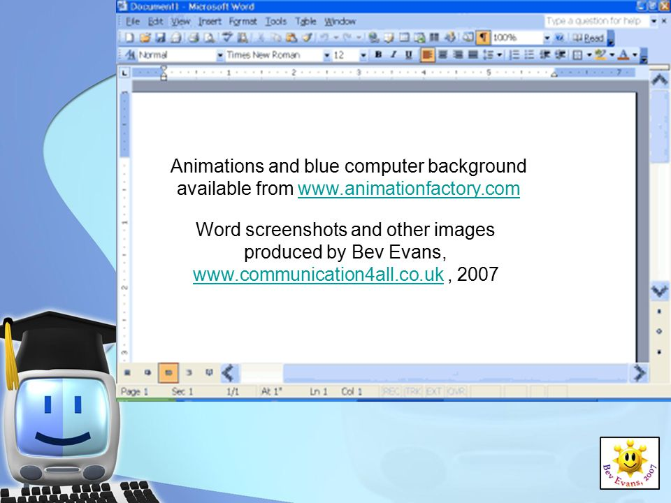 Animations and blue computer background available from www.animationfactory.com Word screenshots and other images produced by Bev Evans, www.communication4all.co.uk, 2007