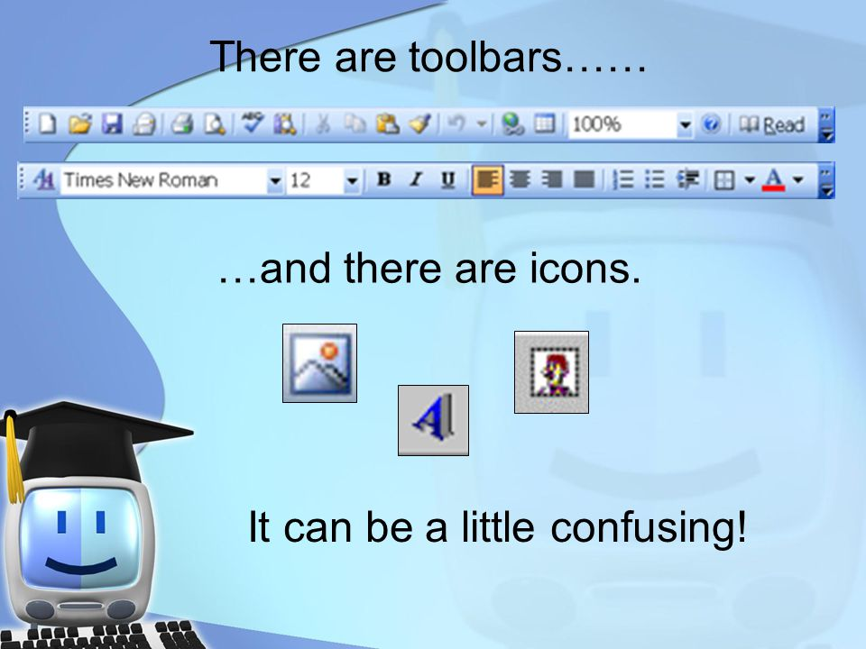 There are toolbars…… …and there are icons. It can be a little confusing!