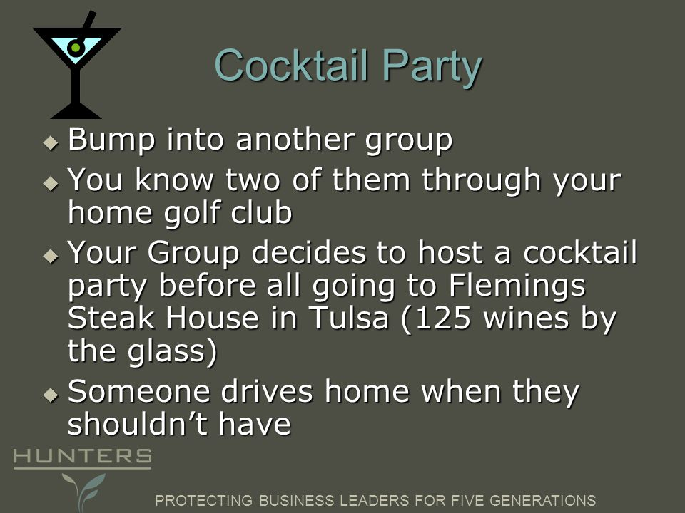 PROTECTING BUSINESS LEADERS FOR FIVE GENERATIONS Cocktail Party  Bump into another group  You know two of them through your home golf club  Your Group decides to host a cocktail party before all going to Flemings Steak House in Tulsa (125 wines by the glass)  Someone drives home when they shouldn't have