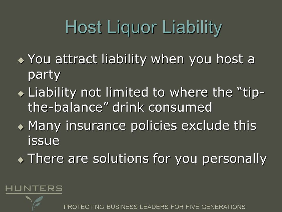PROTECTING BUSINESS LEADERS FOR FIVE GENERATIONS Host Liquor Liability  You attract liability when you host a party  Liability not limited to where the tip- the-balance drink consumed  Many insurance policies exclude this issue  There are solutions for you personally