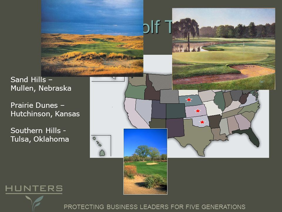 PROTECTING BUSINESS LEADERS FOR FIVE GENERATIONS The Golf Trip Sand Hills – Mullen, Nebraska Prairie Dunes – Hutchinson, Kansas Southern Hills - Tulsa, Oklahoma
