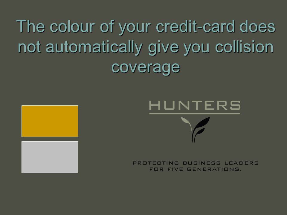The colour of your credit-card does not automatically give you collision coverage