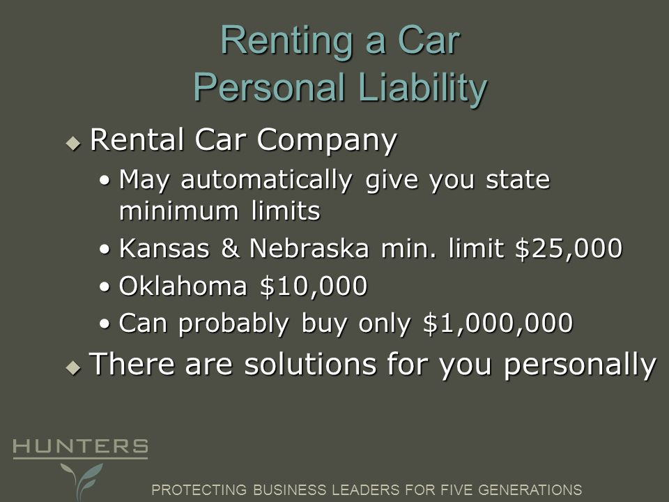 PROTECTING BUSINESS LEADERS FOR FIVE GENERATIONS Renting a Car Personal Liability  Rental Car Company May automatically give you state minimum limitsMay automatically give you state minimum limits Kansas & Nebraska min.