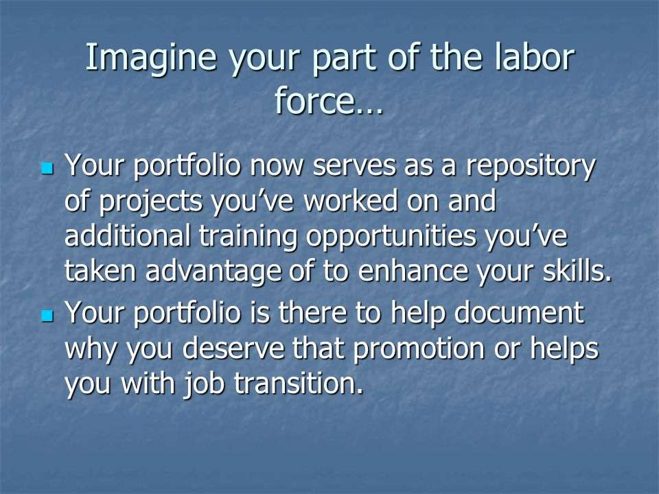 Imagine your part of the labor force… Your portfolio now serves as a repository of projects you've worked on and additional training opportunities you've taken advantage of to enhance your skills.