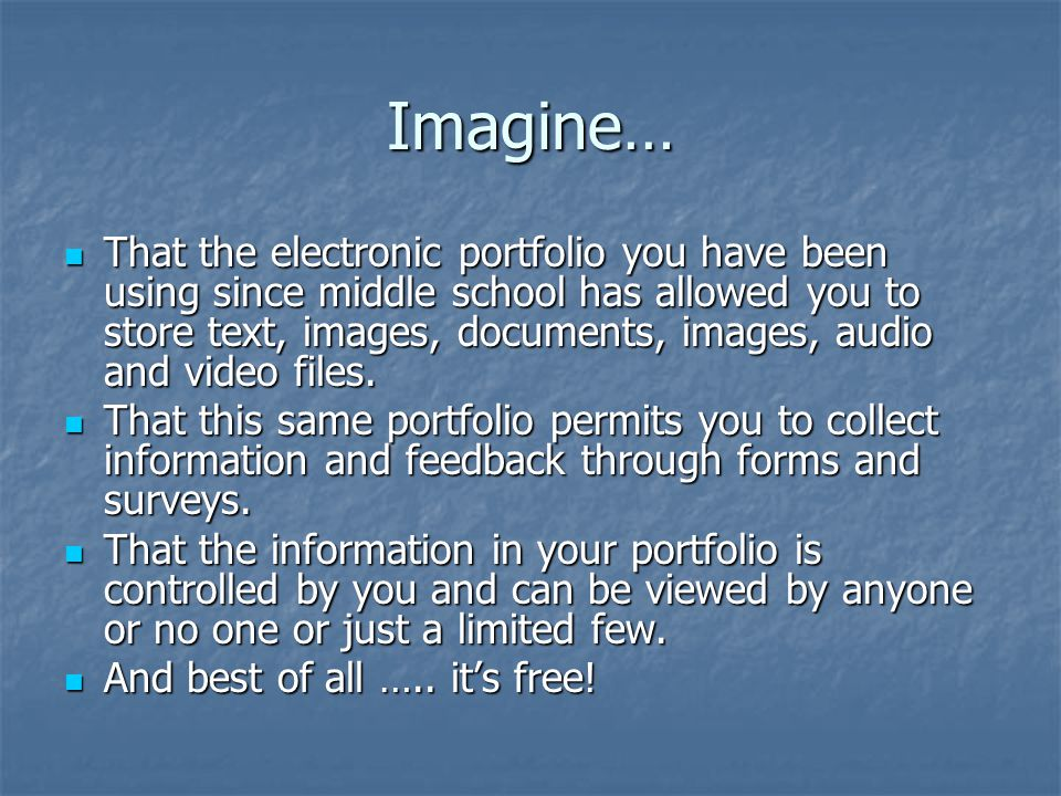 Imagine… That the electronic portfolio you have been using since middle school has allowed you to store text, images, documents, images, audio and vid