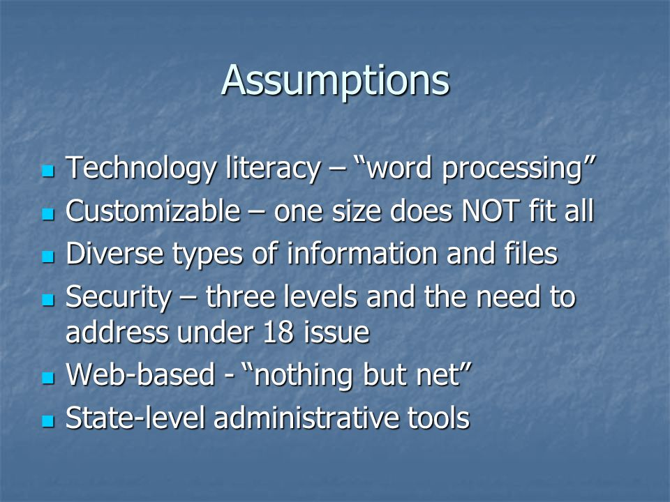 Assumptions Technology literacy – word processing Technology literacy – word processing Customizable – one size does NOT fit all Customizable – one size does NOT fit all Diverse types of information and files Diverse types of information and files Security – three levels and the need to address under 18 issue Security – three levels and the need to address under 18 issue Web-based - nothing but net Web-based - nothing but net State-level administrative tools State-level administrative tools